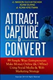 Attract, Capture & Convert: 89 Simple Ways Entrepreneurs Make Money Online (& Offline) Using Web Marketing & Social Media Strategy (How to Make Money ... Media & Web Marketing Strategy) (Volume 1)