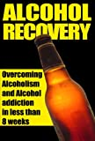 img - for Alcohol Recovery - Overcoming Alcoholism And Alcohol Addiction In Less Than 8 weeks. (Alcoholism, Alcohol Addiction, Alcohol Recovery, Alcohol Cure) book / textbook / text book