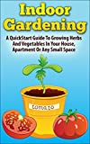 Indoor Gardening:  A Quickstart Guide To Growing Herbs And Vegetables In Your House, Apartment Or Any Small Space (How to Indoor Gardening and Urban Garden ... Indoors In Any Small Space Or Apartment)