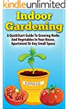 Indoor Gardening:  A Quickstart Guide To Growing Herbs And Vegetables In Your House, Apartment Or Any Small Space (How to Indoor Gardening and Urban Garden ... Small Space Or Apartment) (English Edition)