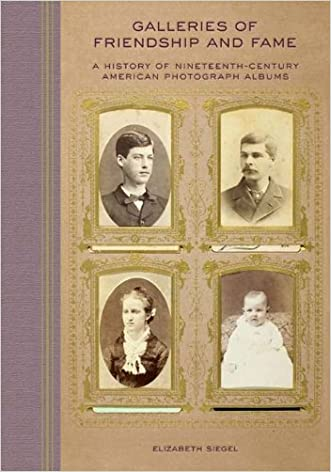 Galleries of Friendship and Fame: A History of Nineteenth-Century American Photograph Albums