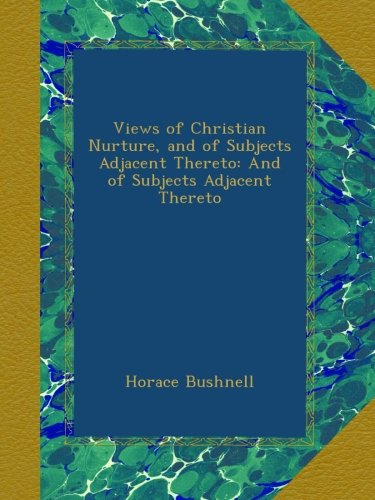 Views Of Christian Nurture, And Of Subjects Adjacent Thereto: And Of Subjects Adjacent Thereto