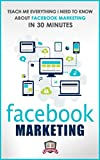 Facebook Marketing: Teach Me Everything I Need To Know About Facebook Marketing In 30 Minutes (A No Nonsense Guide to Making More Money with Social Media)