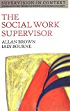 Allan G. Brown The Social Work Supervisor: Supervision in Community, Day Care, and Residential Settings (Supervision in Context)