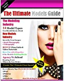 The Ultimate Models Guide: The Ultimate Models Guide For All Model Types And Everything You Ever Wanted To Know About Modeling & The Modeling Industry