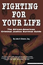 FIGHTING FOR YOUR LIFE: THE AFRICAN AMERICAN CRIMINAL JUSTICE SURVIVAL GUIDE