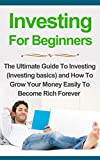 img - for Investing for Beginners: The Ultimate Guide to Investing: How to Grow Your Money Easily To Become Rich Forever (Investing basics) (Investing for Beginners, Investing Basics, Investing for Dummies) book / textbook / text book