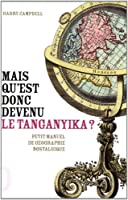 Mais qu'est donc devenu le Tanganyika ? : Les noms de lieux abandonnés par l'Histoire