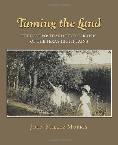 Taming The Land: The Lost Postcard Photographs Of The Texas High Plains (Clayton Wheat Williams Texas Life Series)