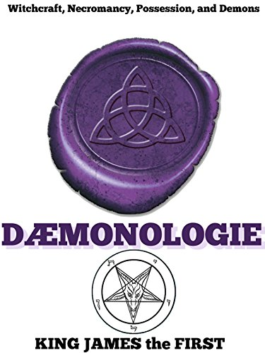 KING JAMES the FIRST - DAEMONOLOGIE (Three books of witchcraft, necromancy, possession, demons, were-wolves, fairies and ghosts) - Annotated Wicca, Witchcraft and Paganism (English Edition)