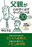 父親がわが子に必ずやっておくべき30のこと―「仕事人」と「よき父親」を両立させる方法