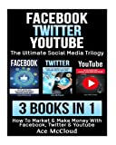 Facebook: Twitter: YouTube: The Ultimate Social Media Trilogy: 3 Books in 1: How To Market & Make Money With Facebook, Twitter & YouTube (Social Media ... Sales Strategies & Guide For Making Money)