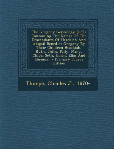 The Gregory Geneology [Sic]: Containing the Names of the Descendants of Hezekiah and Abigail Benedict Gregory by Their Children Hezekiah, Ruth, John, ... Elias and Ebenezer - Primary Source Edition