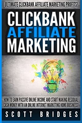 Clickbank Affiliate Marketing - Scott Bridges: How To Earn Passive Online Income And Start Making Residual Cash Money With An Online Internet Marketing Home Business! by Scott Bridges (2015-07-26)