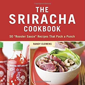 The Sriracha Cookbook 50 Rooster Sauce Recipes That Pack A Punch by Ten Speed Press