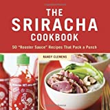 The Sriracha Cookbook: 50 Rooster Sauce Recipes that Pack a Punch