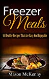 Freezer Meals: 55 Healthy Recipes That Are Easy And Enjoyable (quick meals, crockpot, meal plan, slow cooker recipes, food weight loss, natural food, freezer meal)