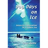 Dog Days on Ice: Antarctic Exploration in a Golden Eraby Peter Noble