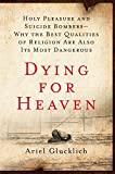 img - for Dying for Heaven: Holy Pleasure and Suicide Bombers-Why the Best Qualities of Religion Are Also Its Most Dangerous book / textbook / text book