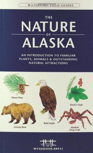 The Nature of Alaska: An Introduction to Familiar Plants, Animals & Outstanding Natural Attractions (Waterford Field Guides)