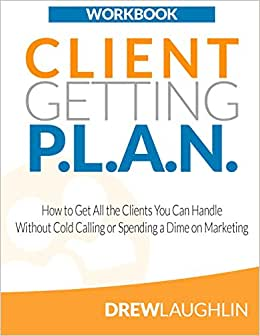 Client Getting P.L.A.N. - Workbook: How To Get All The Clients You Can Handle Without Cold Calling Or Spending A Dime On Marketing