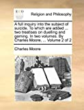 A full inquiry into the subject of suicide. To which are added ... two treatises on duelling and gaming. In two volumes. By Charles Moore, ...: Volume 2 of 2 (1140802801) by Moore, Charles
