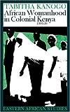 African Womanhood In Colonial Kenya: 1900-1950 (Eastern African Studies)