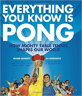 Everything You Know Is Pong: How Mighty Table Tennis Shapes Our World written by Roger Bennett