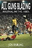 img - for All Guns Blazing: Arsenal in the 1980's by Spurling, Jon (2001) Paperback book / textbook / text book