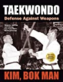 Taekwondo: Defense Against Weapons: Weapons, Sparring, and Patterns from Taekwondo's Technical Founder
