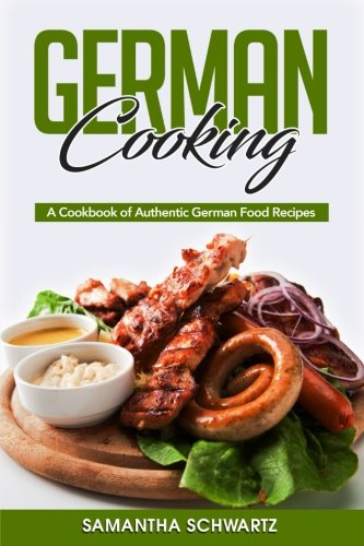 German Cooking: A Cookbook of Authentic German Food Recipes by Samantha Schwartz