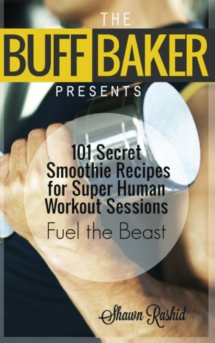 THE BUFF BAKER PRESENTS: 101 Secret Smoothie Recipes for super Human Workout Ses by Shawn Rashid
