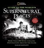 National Geographic Guide to the Worlds Supernatural Places: More Than 250 Spine-Chilling Destinations Around the Globe