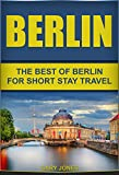 Berlin: The Best Of Berlin For Short Stay Travel  (Berlin Travel Guide,Germany) (Short Stay Travel - City Guides Book 11)