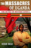 MR Richard Okello The Massacres of Uganda: Eye Witness Accounts of the Worst Civil War in World History