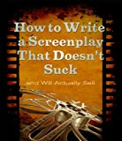 How to Write a Screenplay That Doesnt Suck and Will Actually Sell (ScriptBully Book Series)