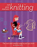 Not Your Mama's Knitting: The Cool and Creative Way to Pick Up Sticks