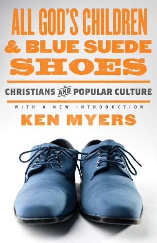 All God's Children and Blue Suede Shoes (With a New Introduction / Redesign): Christians and Popular Culture, Ken Myers