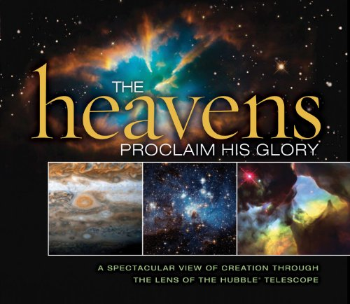 The Heavens Proclaim His Glory: A Spectacular View Of Creation Through The Lens Of The Nasa Hubble Telescope