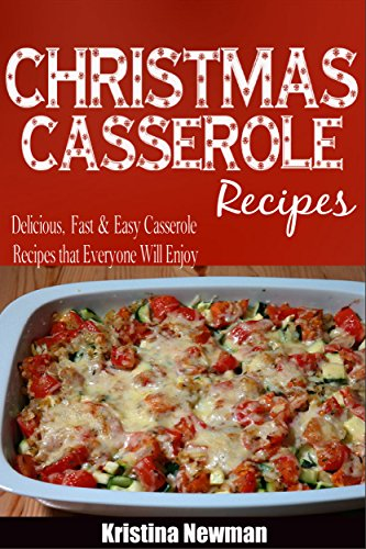 Christmas Casseroles: Delicious, Fast & Easy Casseroles Recipes that Everyone Will Enjoy by Kristina Newman