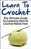 Crochet; Learn To Crochet: The Ultimate Guide On Learning How To Crochet Hassle Free (Learn To Crochet, Crocheting, Crochet Guide, How To Crochet, Beginner Crochet)