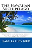 The Hawaiian Archipelago: Six Months Amongst Palm Groves, Coral Reefs, and Volcanoes of the Sandwich Islands