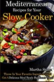 Martha Stone Mediterranean Recipes for Your Slow Cooker: Throw In Your Favorite Ingredients and Get A Delicious Meal Ready By Dinner Time!