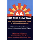 AA: Not the Only Way--Your One Stop Resource Guide to 12-Step Alternatives--Second Edition ~ Melanie Solomon