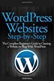 WordPress Websites Step-by-Step: The Complete Beginners Guide to Creating a Website or Blog With WordPress