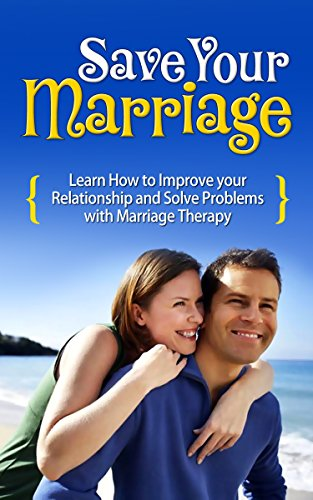 Save Your Marriage: Learn How to Improve Your Relationship and Solve Problems with Marriage Therapy
