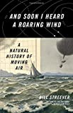 img - for And Soon I Heard a Roaring Wind: A Natural History of Moving Air book / textbook / text book