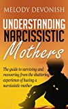 Understanding Narcissistic Mothers: The guide to surviving and recovering from the shattering experience of having a narcissistic mother (Empowering Change Book 5)