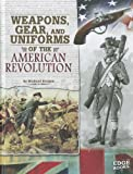 Weapons, Gear, and Uniforms of the American Revolution (Equipped for Battle)