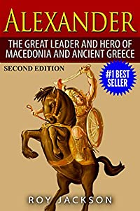 Alexander: The Great Leader And Hero Of Macedonia And Ancient Greece by Roy Jackson ebook deal